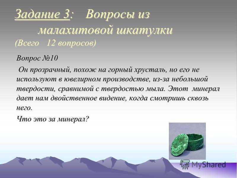 Задание 3: Вопросы из малахитовой шкатулки (Всего 12 вопросов) Вопрос 10 Он прозрачный, похож на горный хрусталь, но его не используют в ювелирном производстве, из-за небольшой твердости, сравнимой с твердостью мыла. Этот минерал дает нам двойственно
