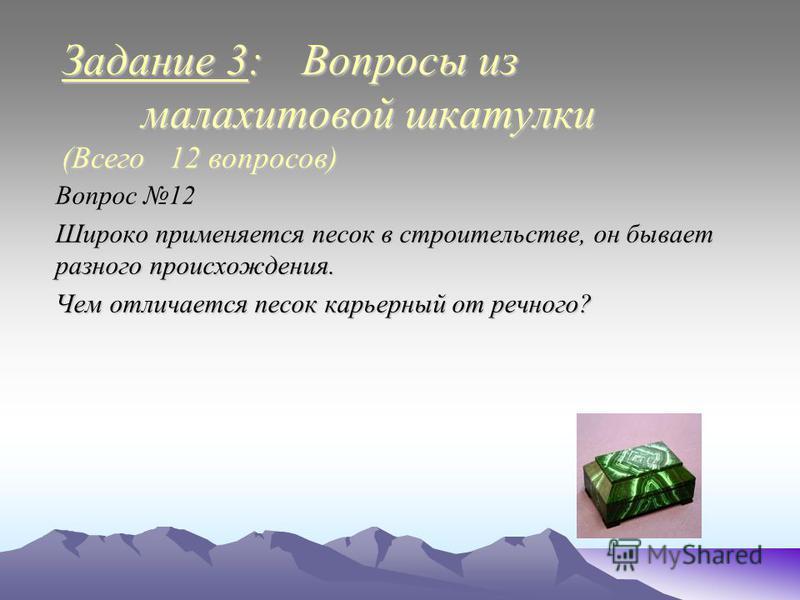Задание 3: Вопросы из малахитовой шкатулки (Всего 12 вопросов) Вопрос 12 Широко применяется песок в строительстве, он бывает разного происхождения. Чем отличается песок карьерный от речного?