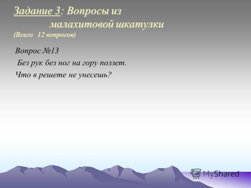 Задание 3: Вопросы из малахитовой шкатулки (Всего 12 вопросов) Вопрос 13 Без рук без ног на гору ползет. Что в решете не унесешь?