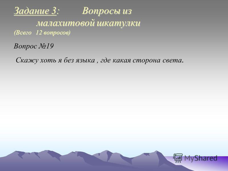 Задание 3: Вопросы из малахитовой шкатулки (Всего 12 вопросов) Вопрос 19 Скажу хоть я без языка, где какая сторона света.