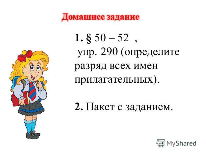 1. § 50 – 52, упр. 290 (определите разряд всех имен прилагательных). 2. Пакет с заданием.