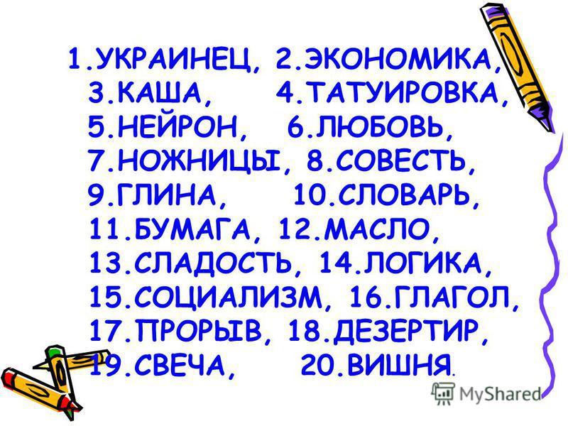 1.УКРАИНЕЦ, 2.ЭКОНОМИКА, 3.КАША, 4.ТАТУИРОВКА, 5.НЕЙРОН, 6.ЛЮБОВЬ, 7.НОЖНИЦЫ, 8.СОВЕСТЬ, 9.ГЛИНА, 10.СЛОВАРЬ, 11.БУМАГА, 12.МАСЛО, 13.СЛАДОСТЬ, 14.ЛОГИКА, 15.СОЦИАЛИЗМ, 16.ГЛАГОЛ, 17.ПРОРЫВ, 18.ДЕЗЕРТИР, 19.СВЕЧА, 20.ВИШНЯ.