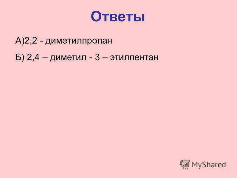 Ответы А)2,2 - диметилпропан Б) 2,4 – диметил - 3 – этилпентан