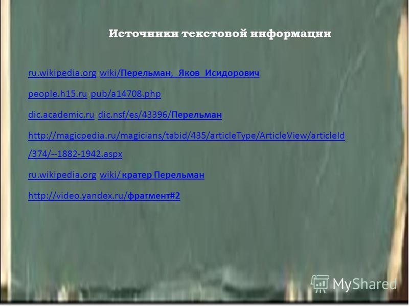 Источники текстовой информации ru.wikipedia.orgru.wikipedia.orgwiki/Перельман,_Яков_Исидоровичwiki/Перельман,_Яков_Исидорович people.h15.rupeople.h15.rupub/a14708.phppub/a14708. php dic.academic.rudic.academic.rudic.nsf/es/43396/Перельманdic.nsf/es/4