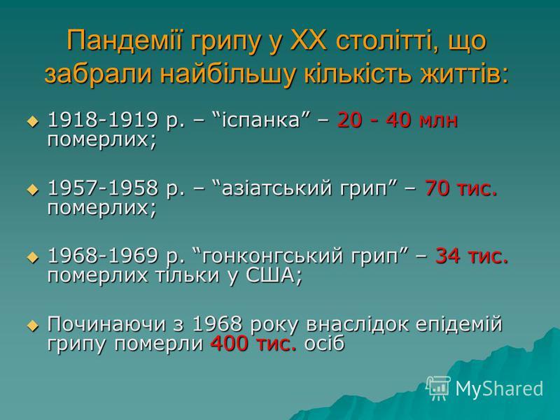 Пандемії грипу у ХХ столітті, що забрали найбільшу кількість життів: 1918-1919 р. – іспанка – 20 - 40 млн померлих; 1918-1919 р. – іспанка – 20 - 40 млн померлих; 1957-1958 р. – азіатський грип – 70 тис. померлих; 1957-1958 р. – азіатський грип – 70