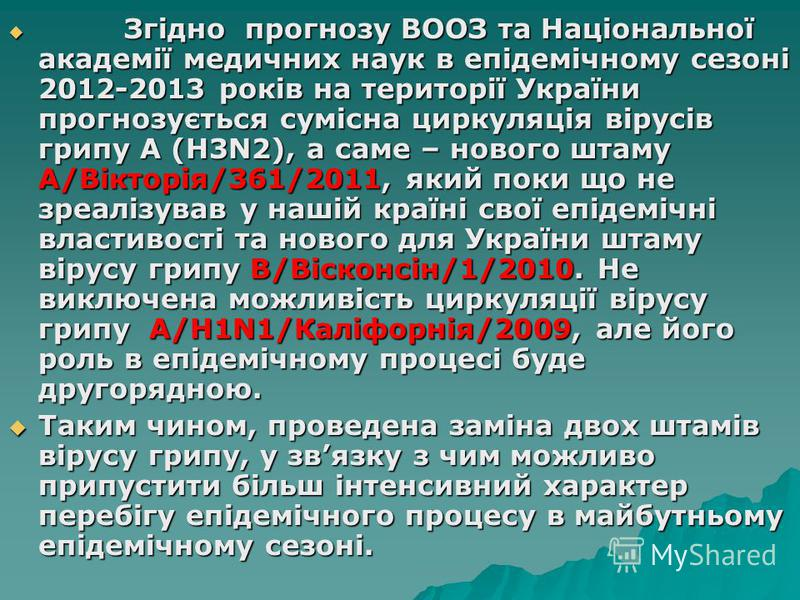 Згідно прогнозу ВООЗ та Національної академії медичних наук в епідемічному сезоні 2012-2013 років на території України прогнозується сумісна циркуляція вірусів грипу А (Н3N2), а саме – нового штаму А/Вікторія/361/2011, який поки що не зреалізував у н