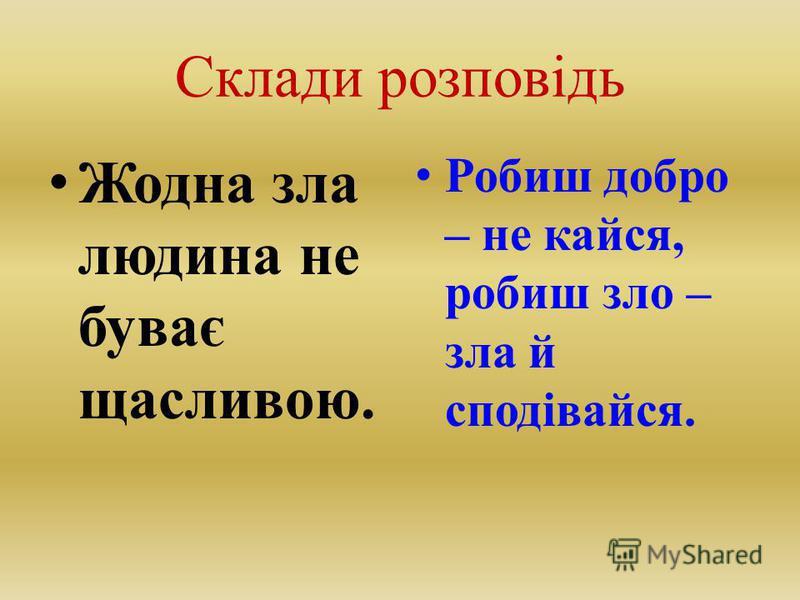 Склади розповідь Жодна зла людина не буває щасливою. Робиш добро – не кайся, робиш зло – зла й сподівайся.