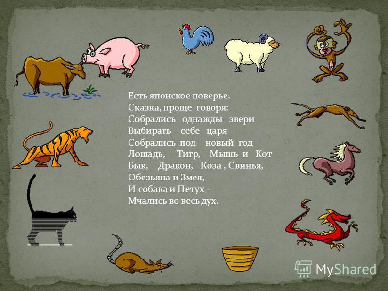 Есть японское поверье. Сказка, проще говоря: Собрались однажды звери Выбирать себе царя Собрались под новый год Лошадь, Тигр, Мышь и Кот Бык, Дракон, Коза, Свинья, Обезьяна и Змея, И собака и Петух – Мчались во весь дух.