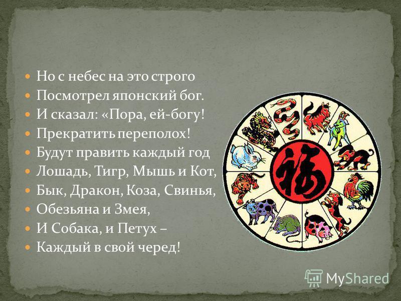 Но с небес на это строго Посмотрел японский бог. И сказал: «Пора, ей-богу! Прекратить переполох! Будут править каждый год Лошадь, Тигр, Мышь и Кот, Бык, Дракон, Коза, Свинья, Обезьяна и Змея, И Собака, и Петух – Каждый в свой черед!