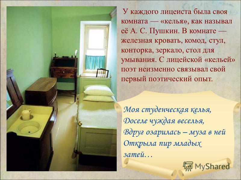 У каждого лицеиста была своя комната «келья», как называл её А. С. Пушкин. В комнате железная кровать, комод, стул, конторка, зеркало, стол для умывания. С лицейской «кельей» поэт неизменно связывал свой первый поэтический опыт. Моя студенческая кель