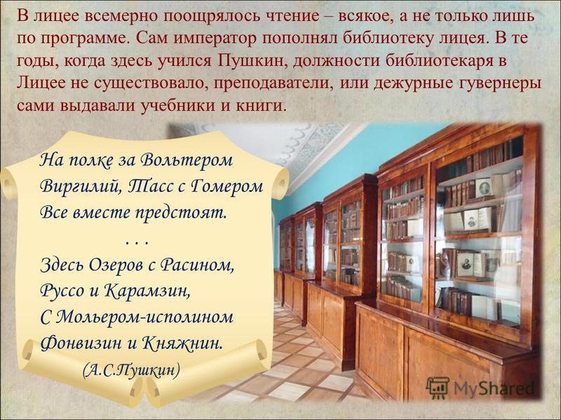 В лицее всемерно поощрялось чтение – всякое, а не только лишь по программе. Сам император пополнял библиотеку лицея. В те годы, когда здесь учился Пушкин, должности библиотекаря в Лицее не существовало, преподаватели, или дежурные гувернеры сами выда