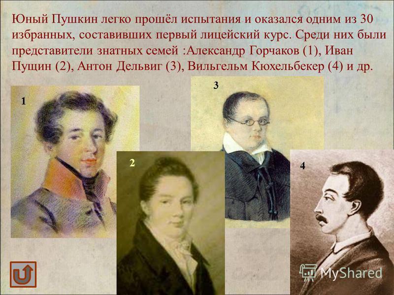 Юный Пушкин легко прошёл испытания и оказался одним из 30 избранных, составивших первый лицейский курс. Среди них были представители знатных семей :Александр Горчаков (1), Иван Пущин (2), Антон Дельвиг (3), Вильгельм Кюхельбекер (4) и др. 1 2 3 4