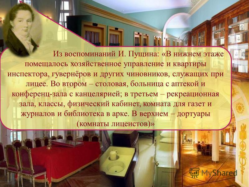 Из воспоминаний И. Пущина: «В нижнем этаже помещалось хозяйственное управление и квартиры инспектора, гувернёров и других чиновников, служащих при лицее. Во втором – столовая, больница с аптекой и конференц-зала с канцелярией; в третьем – рекреационн