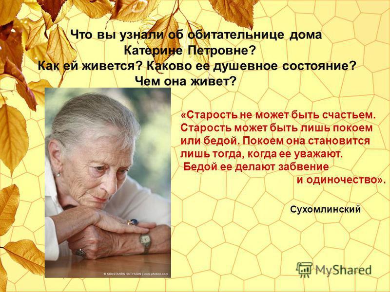 Что вы узнали об обитательнице дома Катерине Петровне? Как ей живется? Каково ее душевное состояние? Чем она живет? «Старость не может быть счастьем. Старость может быть лишь покоем или бедой. Покоем она становится лишь тогда, когда ее уважают. Бедой