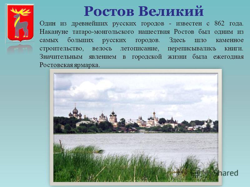 Ростов Великий Один из древнейших русских городов - известен с 862 года. Накануне татаро-монгольского нашествия Ростов был одним из самых больших русских городов. Здесь шло каменное строительство, велось летописание, переписывались книги. Значительны