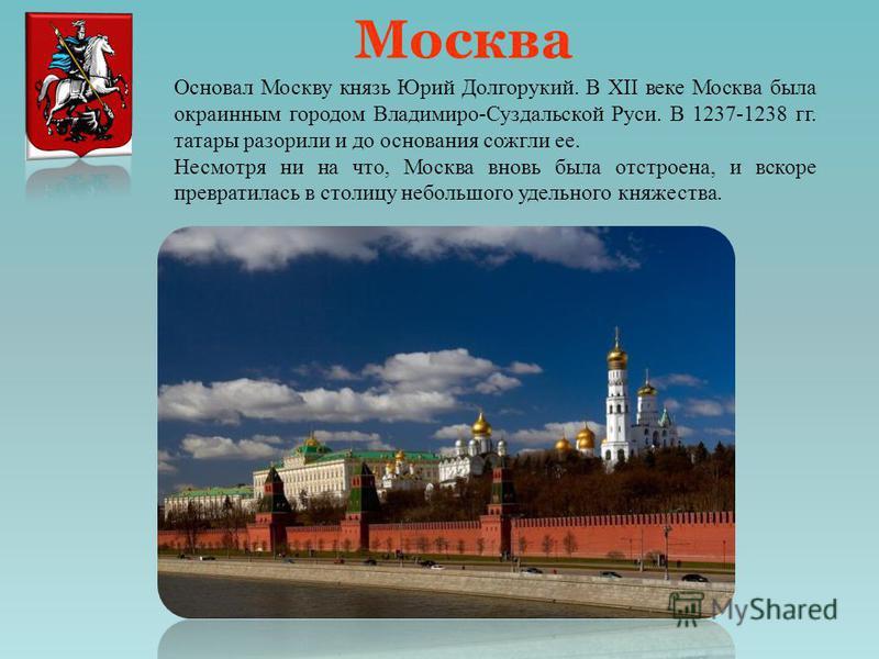 Москва Основал Москву князь Юрий Долгорукий. В XII веке Москва была окраинным городом Владимиро-Суздальской Руси. В 1237-1238 гг. татары разорили и до основания сожгли ее. Несмотря ни на что, Москва вновь была отстроена, и вскоре превратилась в столи