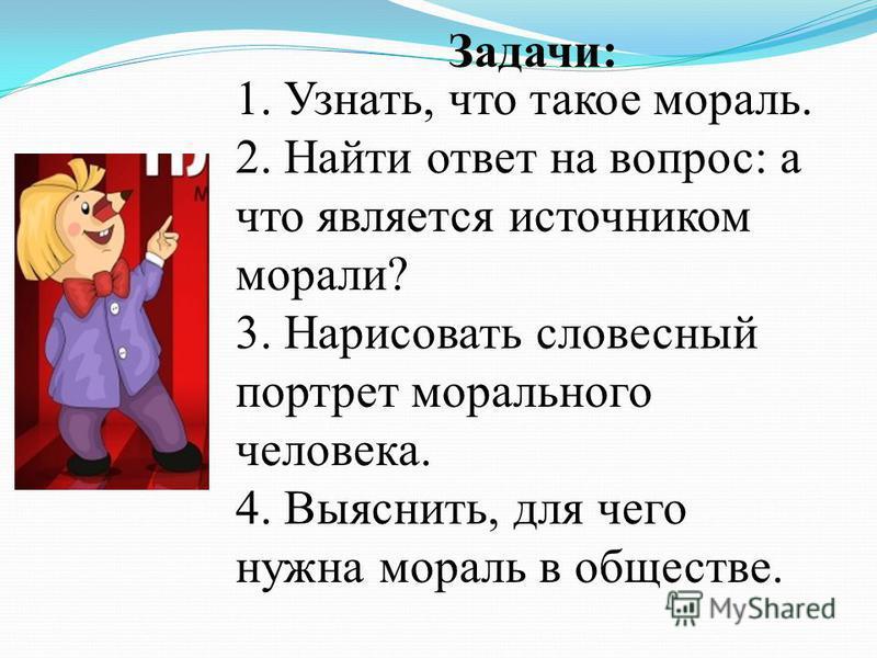 1. Узнать, что такое мораль. 2. Найти ответ на вопрос: а что является источником морали? 3. Нарисовать словесный портрет морального человека. 4. Выяснить, для чего нужна мораль в обществе. Задачи: