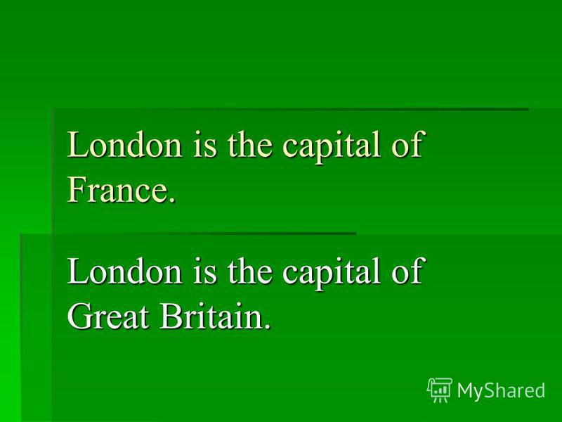 London is the capital of France. London is the capital of Great Britain.