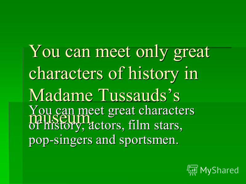 You can meet only great characters of history in Madame Tussaudss museum. You can meet great characters of history, actors, film stars, pop-singers and sportsmen.