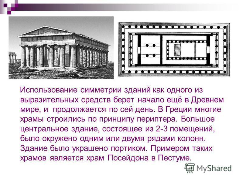 Использование симметрии зданий как одного из выразительных средств берет начало ещё в Древнем мире, и продолжается по сей день. В Греции многие храмы строились по принципу периптера. Большое центральное здание, состоящее из 2-3 помещений, было окруже