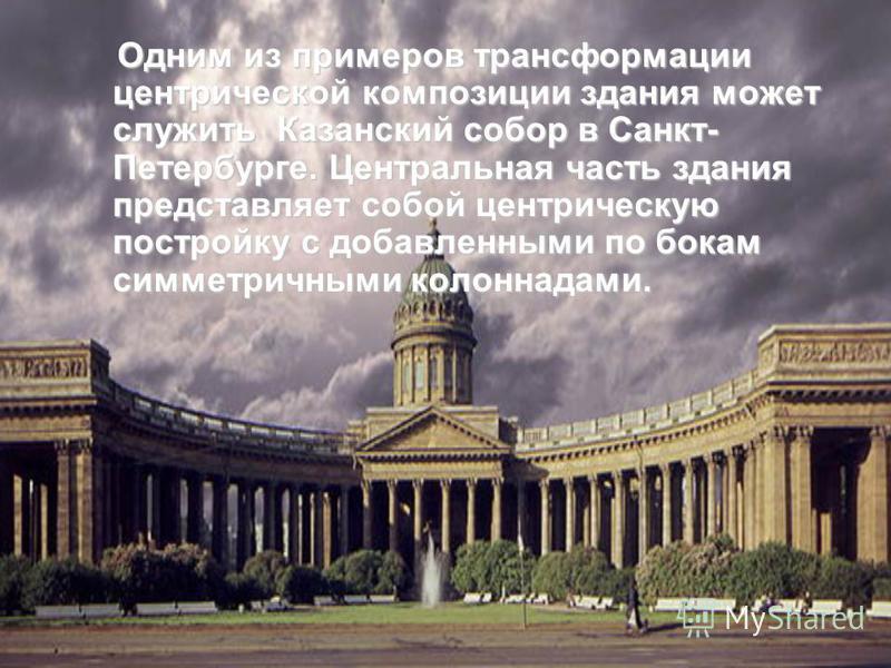 Одним из примеров трансформации центрической композиции здания может служить Казанский собор в Санкт- Петербурге. Центральная часть здания представляет собой центрическую постройку с добавленными по бокам симметричными колоннадами.