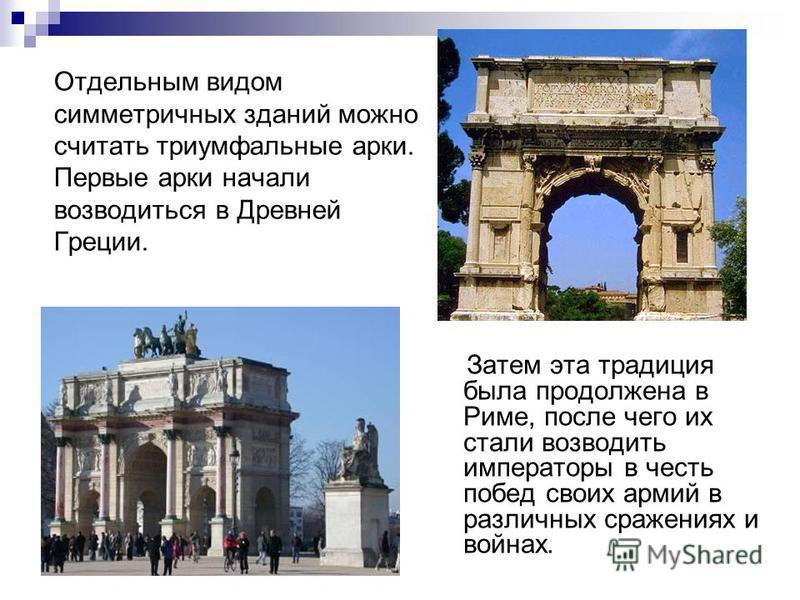 Отдельным видом симметричных зданий можно считать триумфальные арки. Первые арки начали возводиться в Древней Греции. Затем эта традиция была продолжена в Риме, после чего их стали возводить императоры в честь побед своих армий в различных сражениях