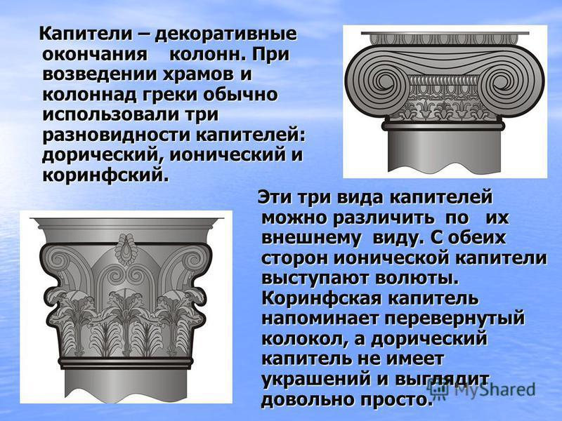 Капители – декоративные окончания колонн. При возведении храмов и колоннад греки обычно использовали три разновидности капителей: дорический, ионический и коринфский. Капители – декоративные окончания колонн. При возведении храмов и колоннад греки об