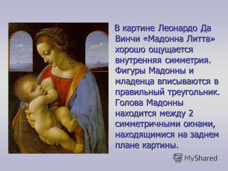 В картине Леонардо Да Винчи «Мадонна Литта» хорошо ощущается внутренняя симметрия. Фигуры Мадонны и младенца вписываются в правильный треугольник. Голова Мадонны находится между 2 симметричными окнами, находящимися на заднем плане картины.