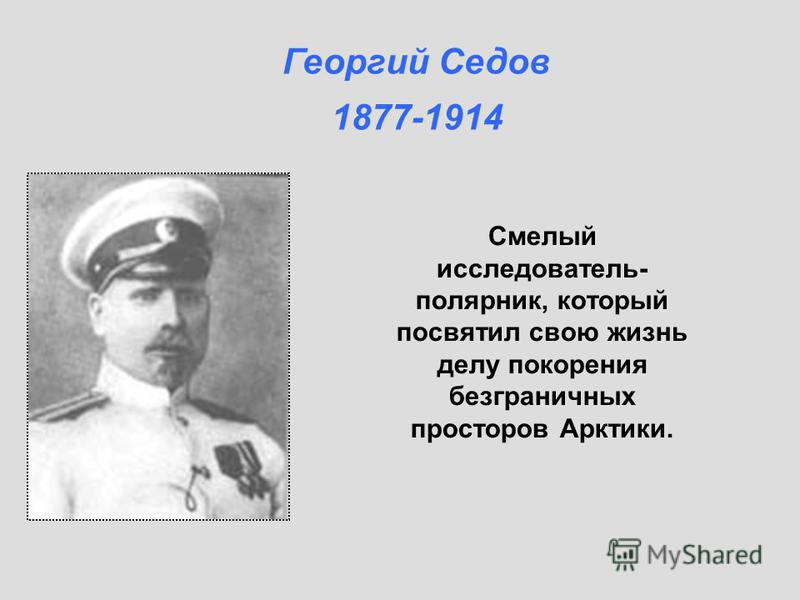 Смелый исследователь- полярник, который посвятил свою жизнь делу покорения безграничных просторов Арктики. Георгий Седов 1877-1914