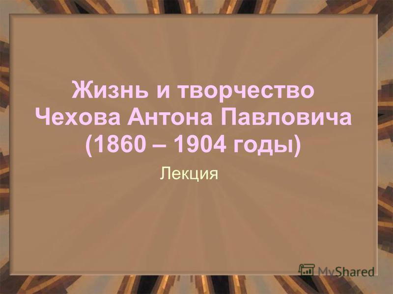 Жизнь и творчество Чехова Антона Павловича (1860 – 1904 годы) Лекция