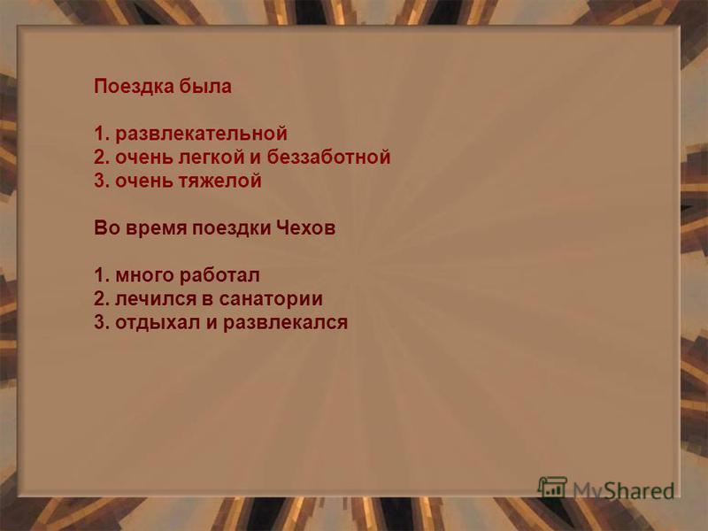 Поездка была 1. развлекательной 2. очень легкой и беззаботной 3. очень тяжелой Во время поездки Чехов 1. много работал 2. лечился в санатории 3. отдыхал и развлекался