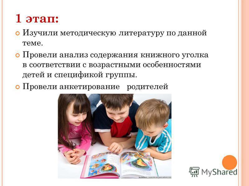 1 этап: Изучили методическую литературу по данной теме. Провели анализ содержания книжного уголка в соответствии с возрастными особенностями детей и спецификой группы. Провели анкетирование родителей