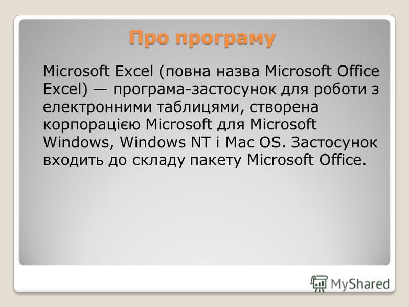 Про програму Microsoft Excel (повна назва Microsoft Office Excel) програма-застосунок для роботи з електронними таблицями, створена корпорацією Microsoft для Microsoft Windows, Windows NT і Mac OS. Застосунок входить до складу пакету Microsoft Office