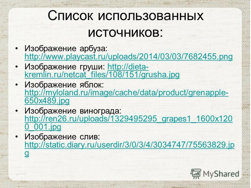 Список использованных источников: Изображение арбуза: http://www.playcast.ru/uploads/2014/03/03/7682455. png http://www.playcast.ru/uploads/2014/03/03/7682455. png Изображение груши: http://dieta- kremlin.ru/netcat_files/108/151/grusha.jpghttp://diet