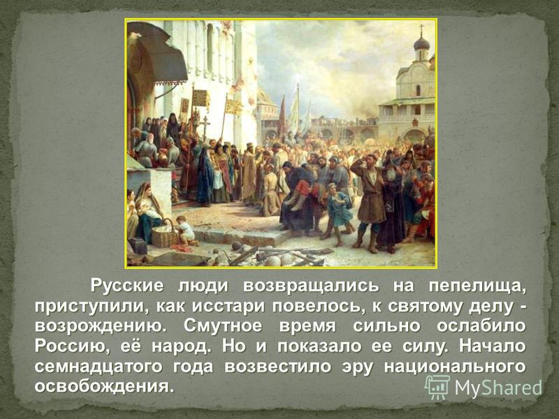 Русские люди возвращались на пепелища, приступили, как исстари повелось, к святому делу - возрождению. Смутное время сильно ослабило Россию, её народ. Но и показало ее силу. Начало семнадцатого года возвестило эру национального освобождения.
