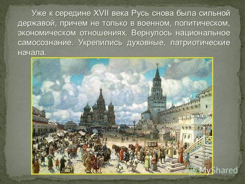 Уже к середине XVII века Русь снова была сильной державой, причем не только в военном, политическом, экономическом отношениях. Вернулось национальное самосознание. Укрепились духовные, патриотические начала. Уже к середине XVII века Русь снова была с