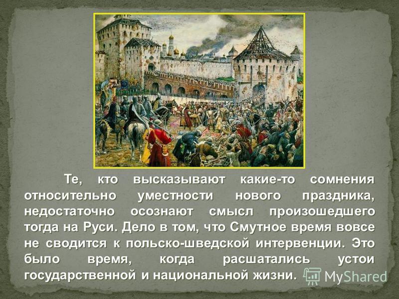 Те, кто высказывают какие-то сомнения относительно уместности нового праздника, недостаточно осознают смысл произошедшего тогда на Руси. Дело в том, что Смутное время вовсе не сводится к польско-шведской интервенции. Это было время, когда расшатались