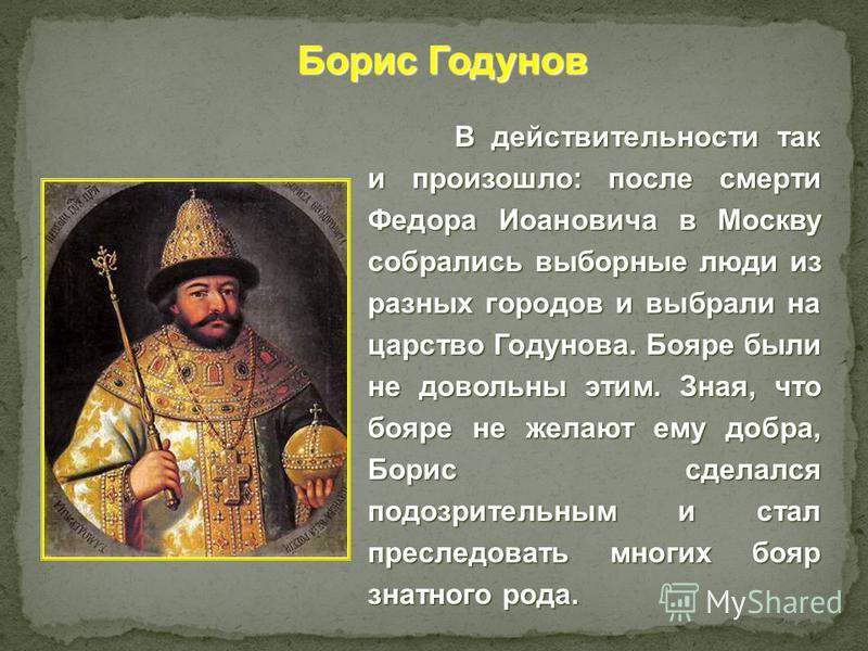 В действительности так и произошло: после смерти Федора Иоановича в Москву собрались выборные люди из разных городов и выбрали на царство Годунова. Бояре были не довольны этим. Зная, что бояре не желают ему добра, Борис сделался подозрительным и стал