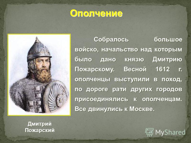 Собралось большое войско, начальство над которым было дано князю Дмитрию Пожарскому. Весной 1612 г. ополченцы выступили в поход, по дороге рати других городов присоединялись к ополченцам. Все двинулись к Москве. Ополчение Дмитрий Пожарский