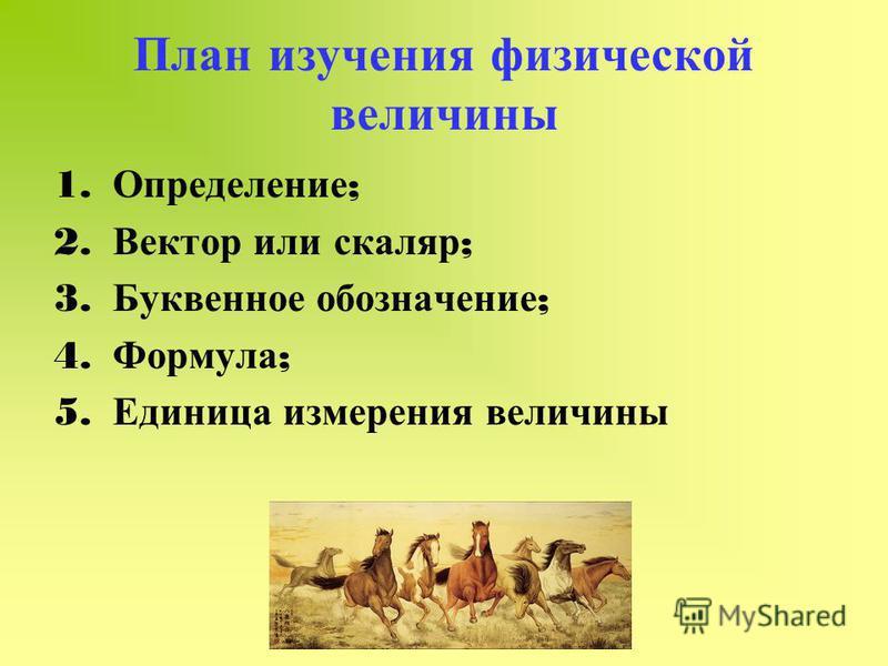 План изучения физической величины 1. Определение ; 2. Вектор или скаляр ; 3. Буквенное обозначение ; 4. Формула ; 5. Единица измерения величины