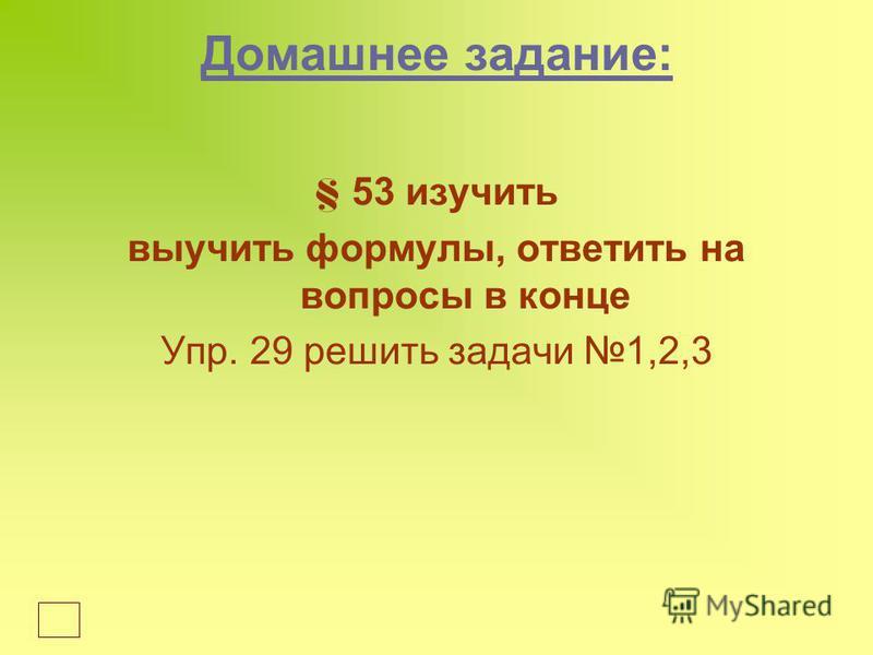 Домашнее задание: § 53 изучить выучить формулы, ответить на вопросы в конце Упр. 29 решить задачи 1,2,3