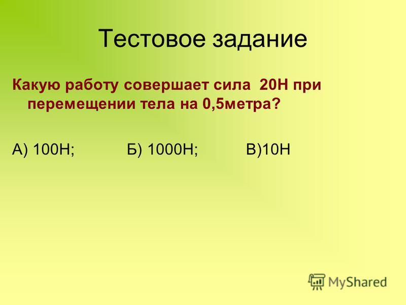 Какую работу совершает сила 20Н при перемещении тела на 0,5 метра? А) 100Н; Б) 1000Н; В)10Н Тестовое задание