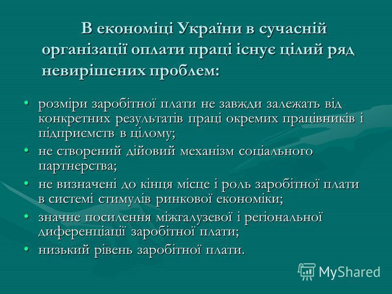 В економіці України в сучасній організації оплати праці існує цілий ряд невирішених проблем: розміри заробітної плати не завжди залежать від конкретних результатів праці окремих працівників і підприємств в цілому;розміри заробітної плати не завжди за