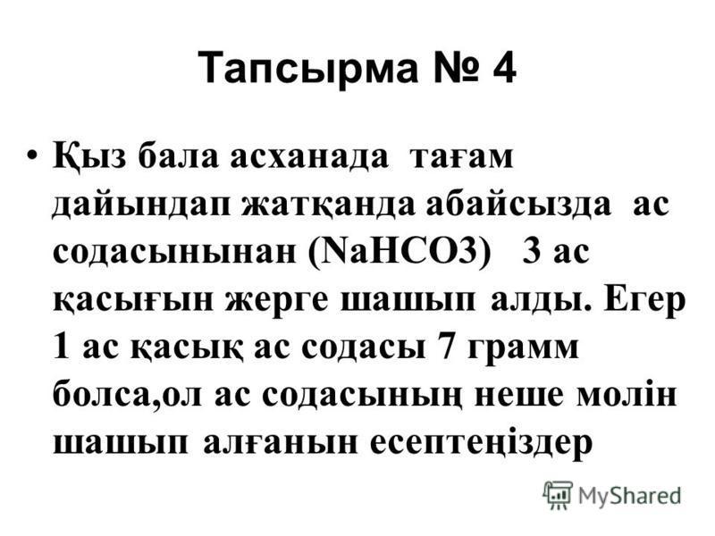 Тапсырма 4 Қыз бала асханада тағам дайындап жатқанда абайсызда ас содасынынан (NaНСO3) 3 ас қасығын жерге шашып алды. Егер 1 ас қасық ас содасы 7 грамм болса,ол ас содасының неше молін шашып алғанын есептеңіздер