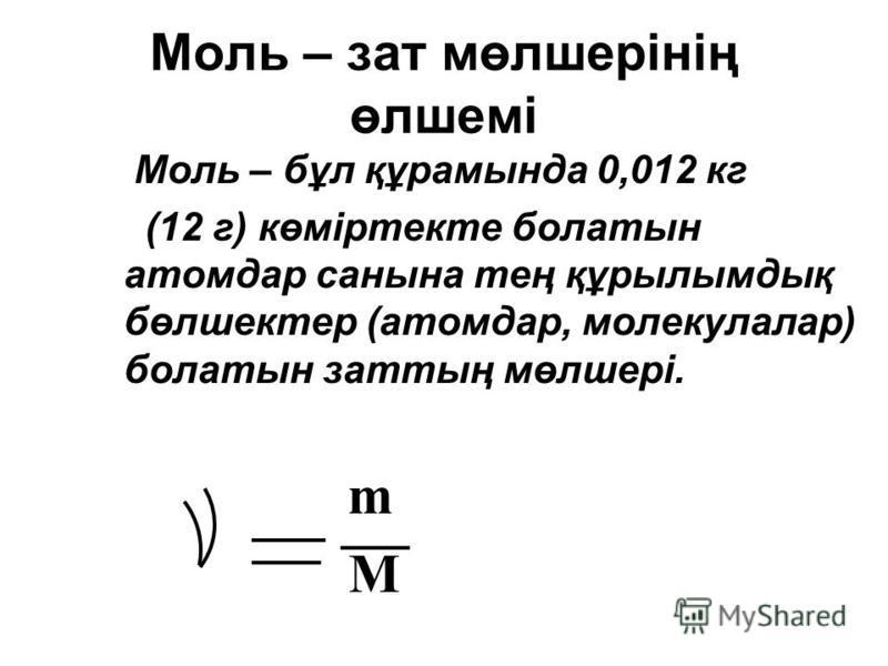 Моль – зат мөлшерінің өлшемі Моль – бұл құрамында 0,012 кг (12 г) көміртекте болатын атомдар санына тең құрылымдық бөлшектер (атомдар, молекулалар) болатын заттың мөлшері. m M