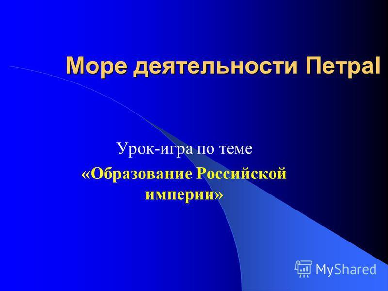 Море деятельности ПетраI Урок-игра по теме «Образование Российской империи»