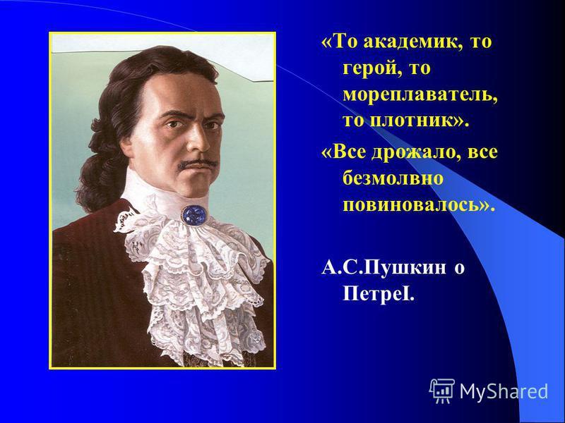 «То академик, то герой, то мореплаватель, то плотник». «Все дрожало, все безмолвно повиновалось». А.С.Пушкин о ПетреI.