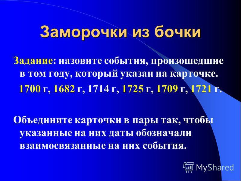 Заморочки из бочки Задание: назовите события, произошедшие в том году, который указан на карточке. 1700 г, 1682 г, 1714 г, 1725 г, 1709 г, 1721 г. Объедините карточки в пары так, чтобы указанные на них даты обозначали взаимосвязанные на них события.