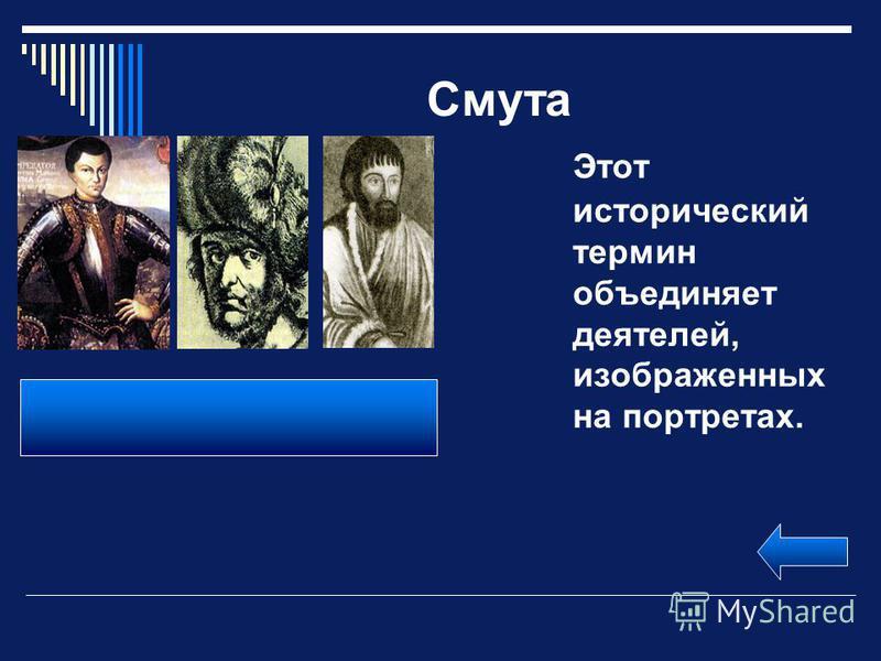 Смута Этот исторический термин объединяет деятелей, изображенных на портретах. Лжедмитрий I (Г. Отрепьев). Лжедмитрий II. Е.Пугачев (Петр III) Все они являлись самозванцами.