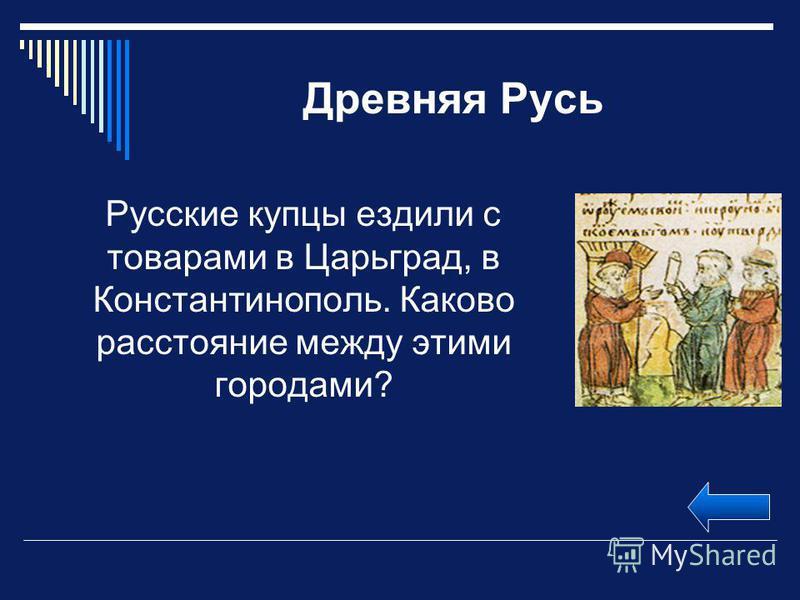 Древняя Русь Русские купцы ездили с товарами в Царьград, в Константинополь. Каково расстояние между этими городами?